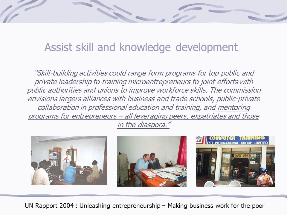 Assist skill and knowledge development Skill-building activities could range form programs for top public and private leadership to training microentrepreneurs to joint efforts with public authorities and unions to improve workforce skills.