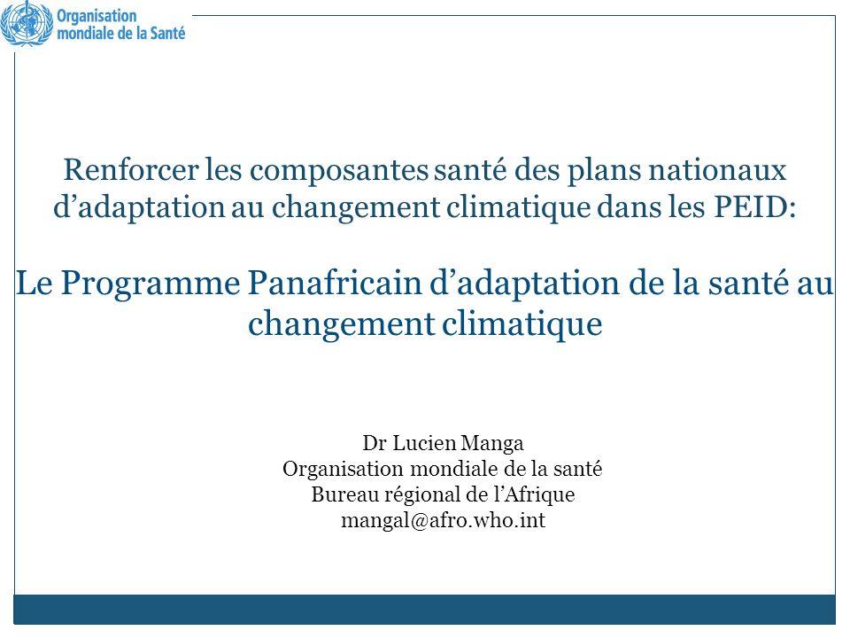 Renforcer les composantes santé des plans nationaux dadaptation au changement climatique dans les PEID: Le Programme Panafricain dadaptation de la santé au changement climatique Dr Lucien Manga Organisation mondiale de la santé Bureau régional de lAfrique mangal@afro.who.int