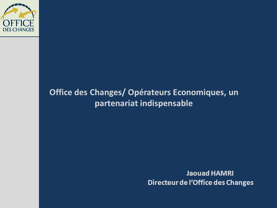 Office des Changes/ Opérateurs Economiques, un partenariat indispensable Jaouad HAMRI Directeur de lOffice des Changes