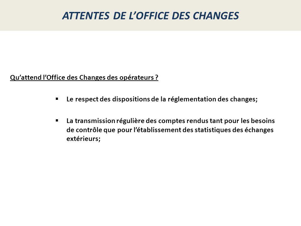 ATTENTES DE LOFFICE DES CHANGES Quattend lOffice des Changes des opérateurs ? Le respect des dispositions de la réglementation des changes; La transmi