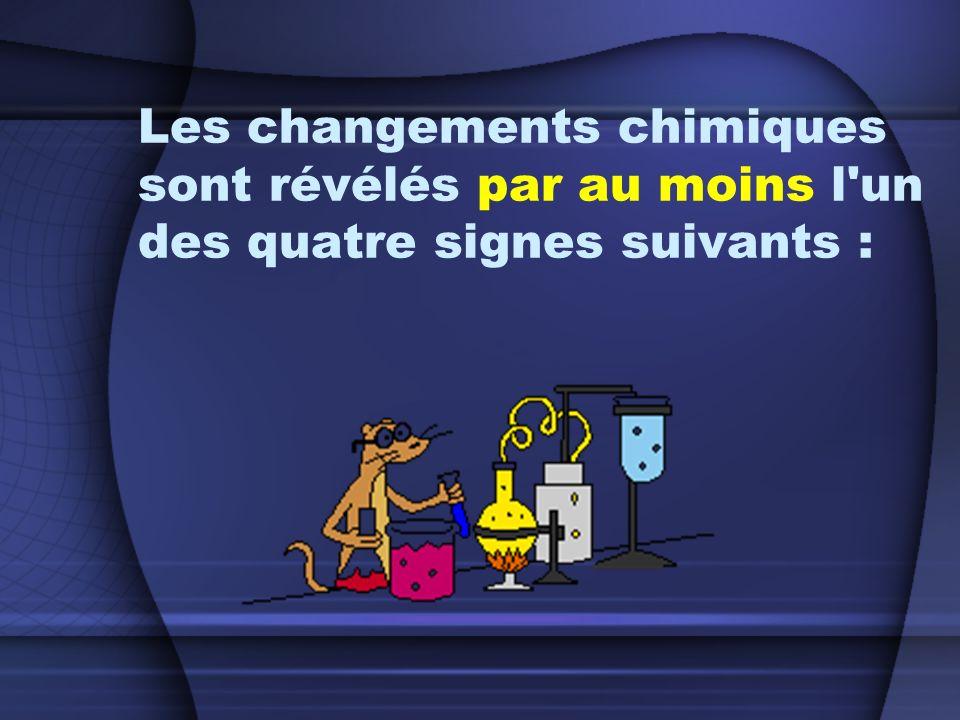 Les changements chimiques sont révélés par au moins l un des quatre signes suivants :