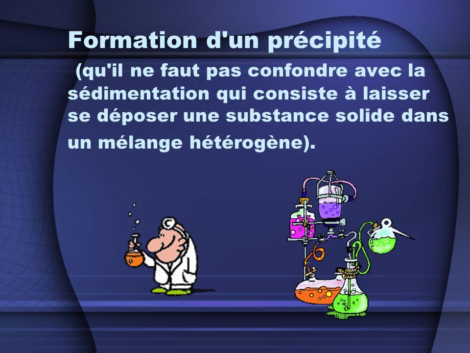 Formation d un précipité (qu il ne faut pas confondre avec la sédimentation qui consiste à laisser se déposer une substance solide dans un mélange hétérogène).