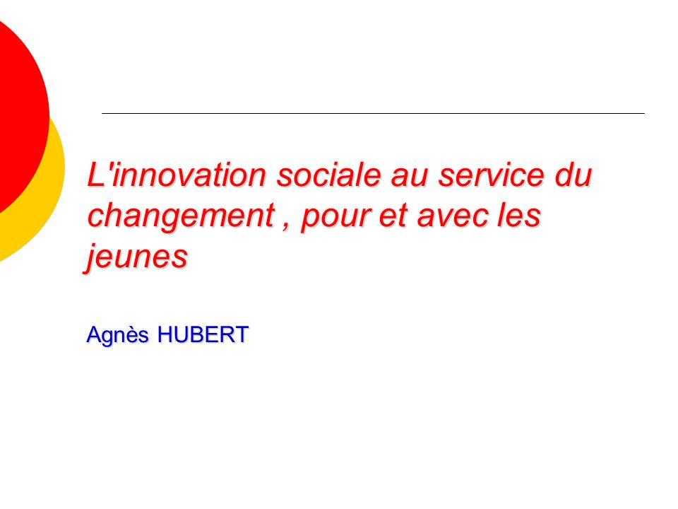 L innovation sociale au service du changement, pour et avec les jeunes Agnès HUBERT