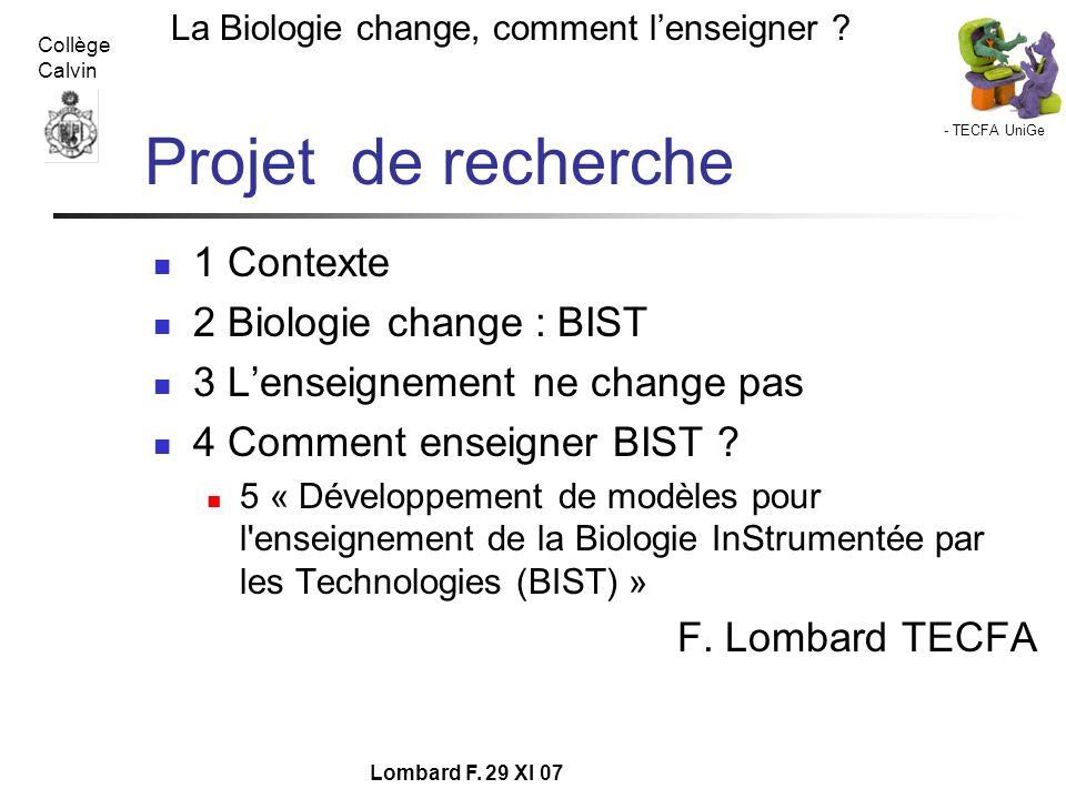 - TECFA UniGe La Biologie change, comment lenseigner ? Collège Calvin Lombard F. 29 XI 07 Projet de recherche 1 Contexte 2 Biologie change : BIST 3 Le