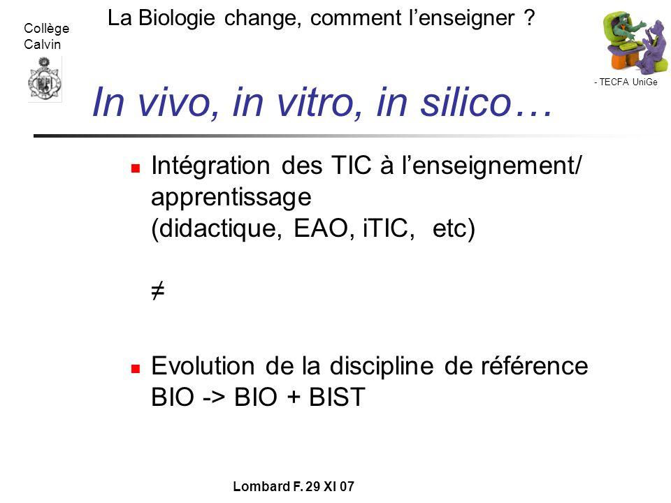- TECFA UniGe La Biologie change, comment lenseigner ? Collège Calvin Lombard F. 29 XI 07 In vivo, in vitro, in silico… Intégration des TIC à lenseign