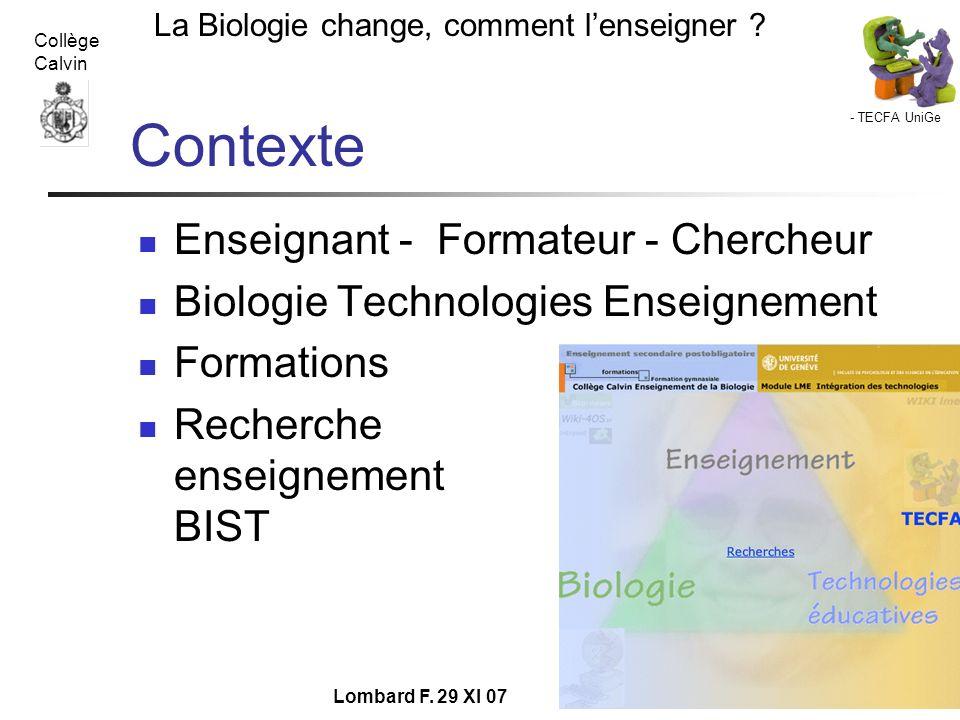 - TECFA UniGe La Biologie change, comment lenseigner ? Collège Calvin Lombard F. 29 XI 07 Contexte Enseignant - Formateur - Chercheur Biologie Technol
