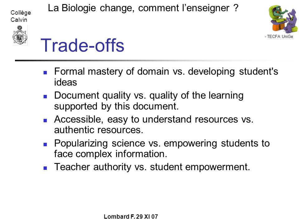 - TECFA UniGe La Biologie change, comment lenseigner ? Collège Calvin Lombard F. 29 XI 07 Trade-offs Formal mastery of domain vs. developing student's