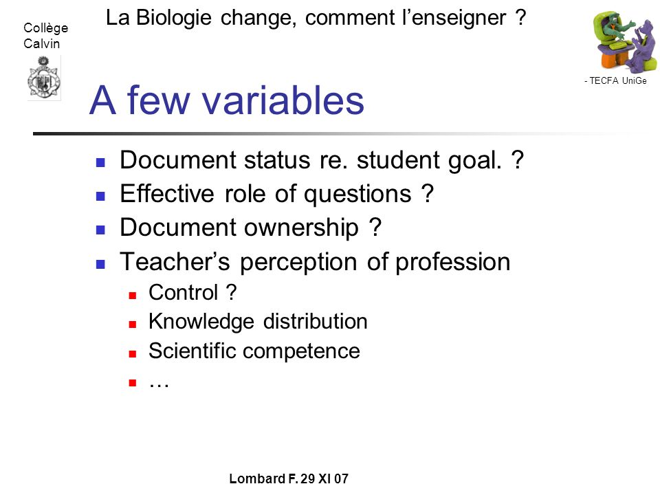 - TECFA UniGe La Biologie change, comment lenseigner ? Collège Calvin Lombard F. 29 XI 07 A few variables Document status re. student goal. ? Effectiv