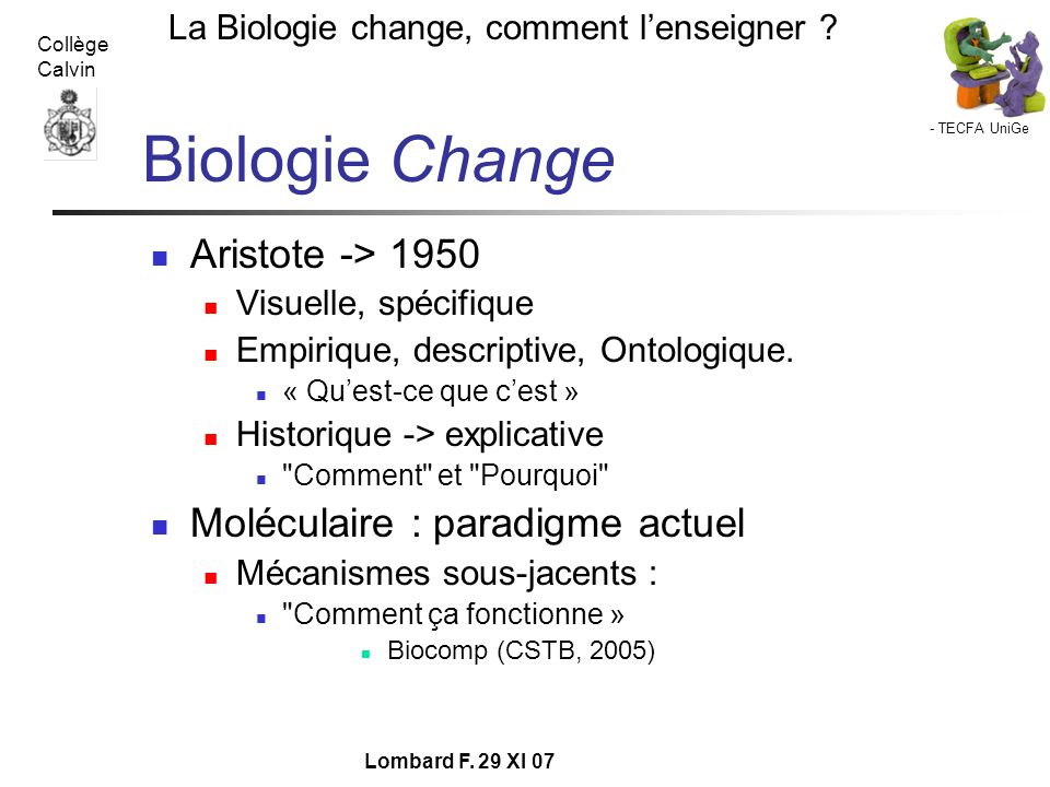 - TECFA UniGe La Biologie change, comment lenseigner ? Collège Calvin Lombard F. 29 XI 07 Biologie Change Aristote -> 1950 Visuelle, spécifique Empiri