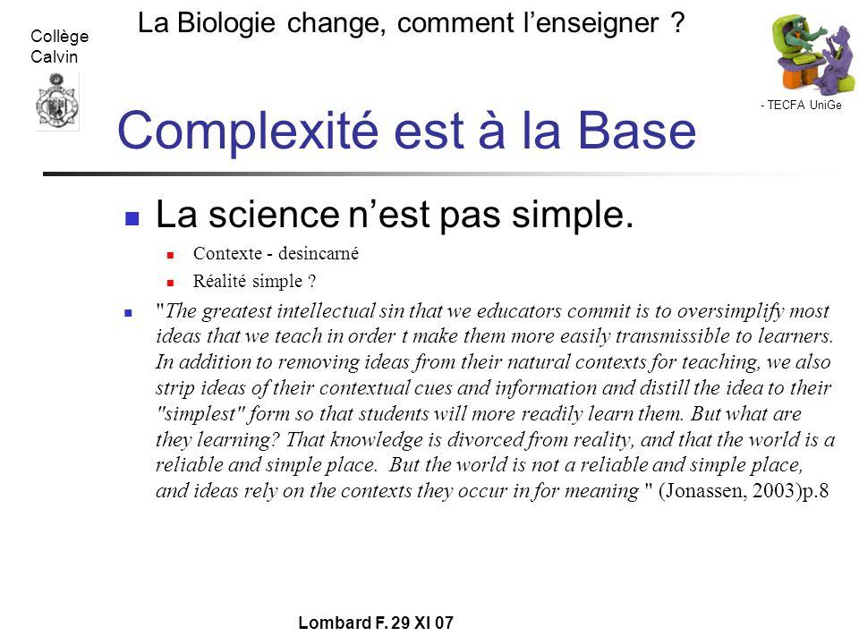 - TECFA UniGe La Biologie change, comment lenseigner ? Collège Calvin Lombard F. 29 XI 07 Complexité est à la Base La science nest pas simple. Context