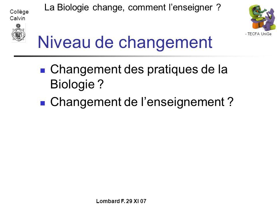 - TECFA UniGe La Biologie change, comment lenseigner ? Collège Calvin Lombard F. 29 XI 07 Niveau de changement Changement des pratiques de la Biologie
