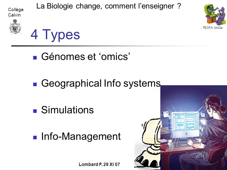 - TECFA UniGe La Biologie change, comment lenseigner ? Collège Calvin Lombard F. 29 XI 07 4 Types Génomes et omics Geographical Info systems Simulatio