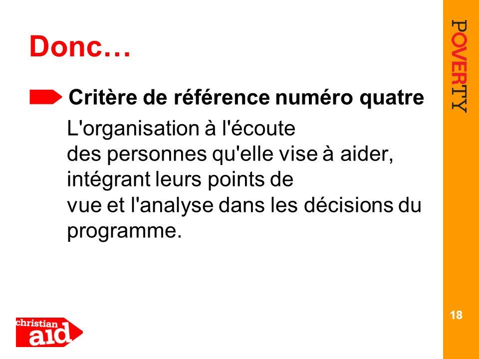 18 Donc… Critère de référence numéro quatre L'organisation à l'écoute des personnes qu'elle vise à aider, intégrant leurs points de vue et l'analyse d