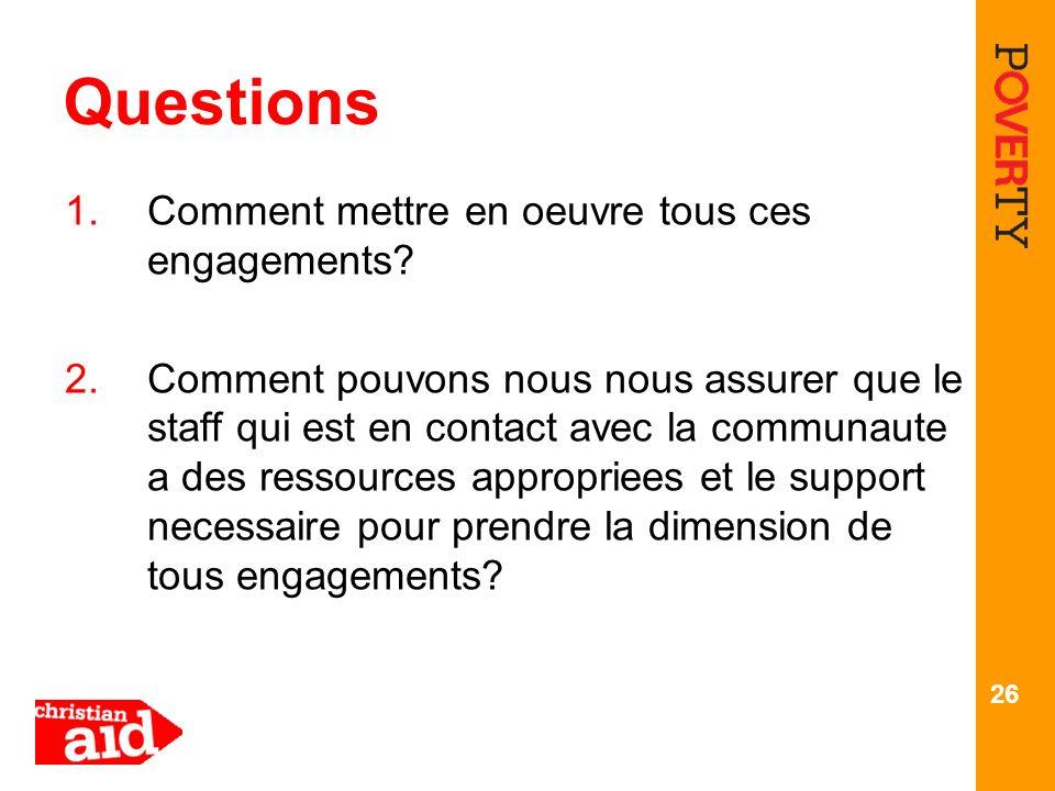 26 Questions 1.Comment mettre en oeuvre tous ces engagements? 2.Comment pouvons nous nous assurer que le staff qui est en contact avec la communaute a
