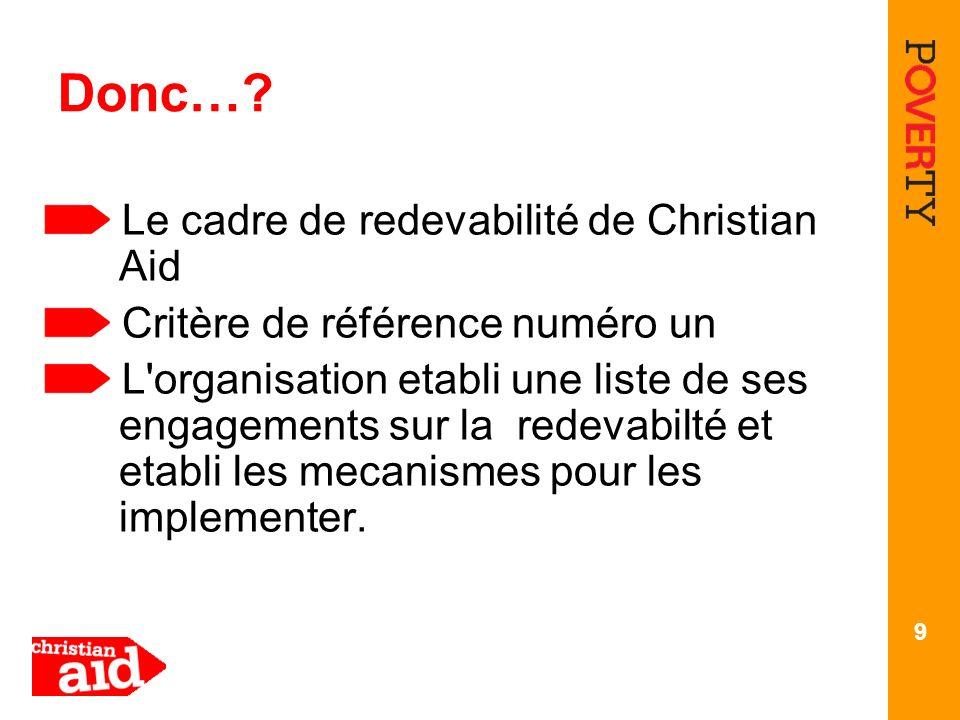 9 Donc…? Le cadre de redevabilité de Christian Aid Critère de référence numéro un L'organisation etabli une liste de ses engagements sur la redevabilt