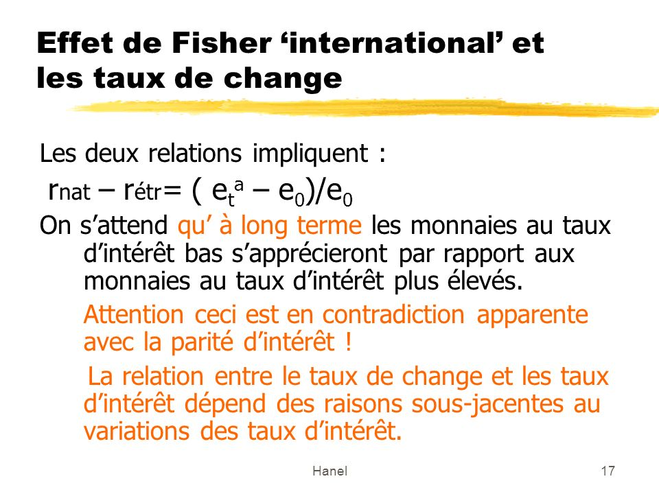 Hanel17 Effet de Fisher international et les taux de change Les deux relations impliquent : r nat – r étr = ( e t a – e 0 )/e 0 On sattend qu à long t
