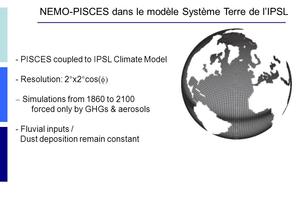 - PISCES coupled to IPSL Climate Model - Resolution: 2°x2°cos( Simulations from 1860 to 2100 forced only by GHGs & aerosols - Fluvial inputs / Dust deposition remain constant NEMO-PISCES dans le modèle Système Terre de lIPSL