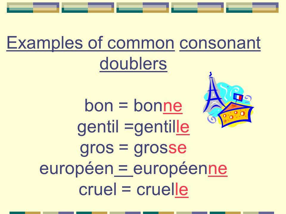 Examples of common consonant doublers bon = bonne gentil =gentille gros = grosse européen = européenne cruel = cruelle