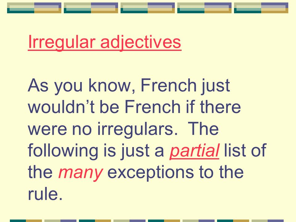 Irregular adjectives As you know, French just wouldnt be French if there were no irregulars. The following is just a partial list of the many exceptio