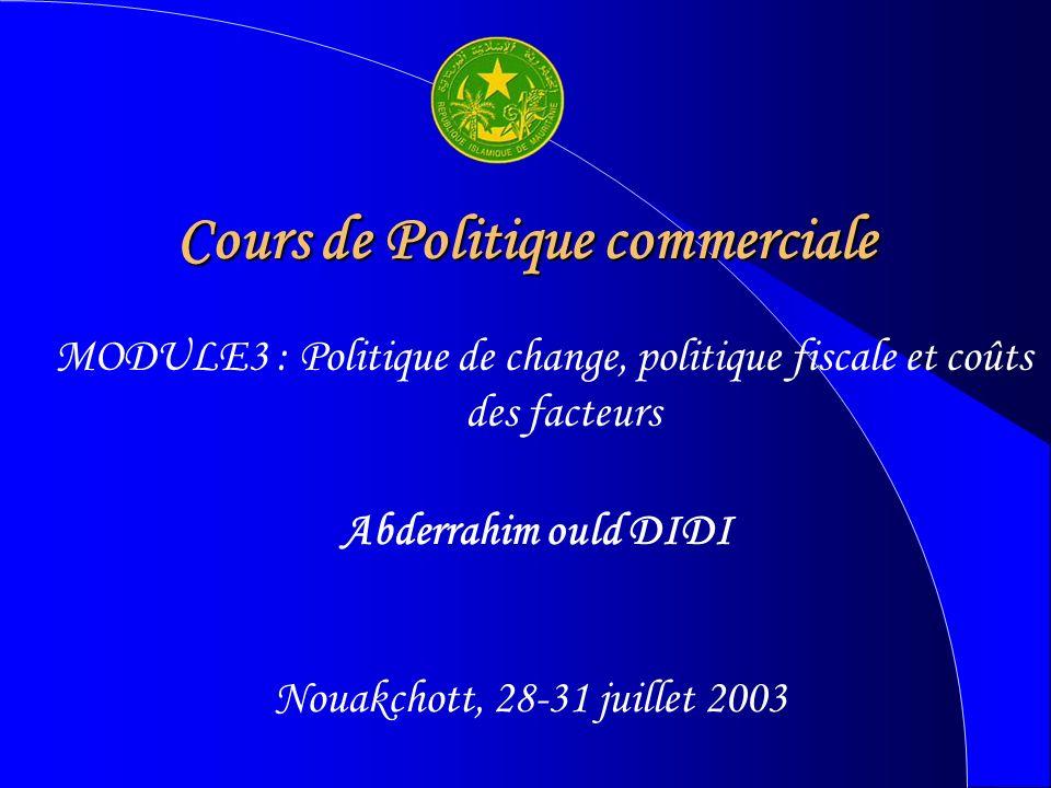 Cours de Politique commerciale Abderrahim ould DIDI Nouakchott, 28-31 juillet 2003 MODULE3 : Politique de change, politique fiscale et coûts des facteurs
