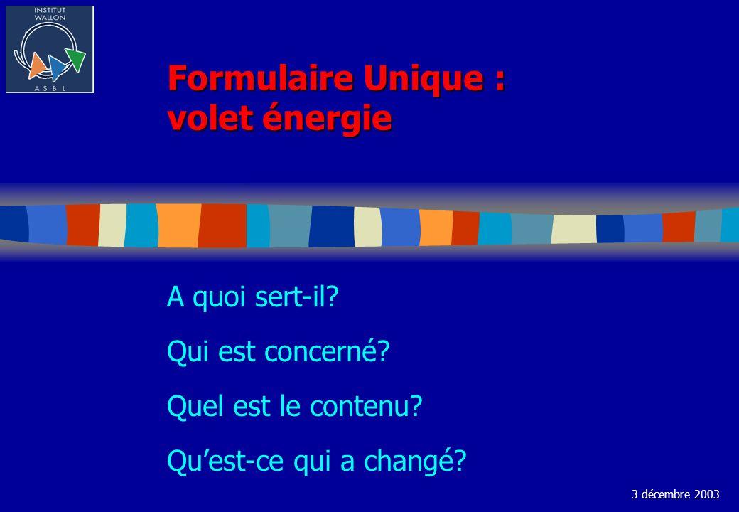 Formulaire Unique : volet énergie A quoi sert-il? Qui est concerné? Quel est le contenu? Quest-ce qui a changé? 3 décembre 2003