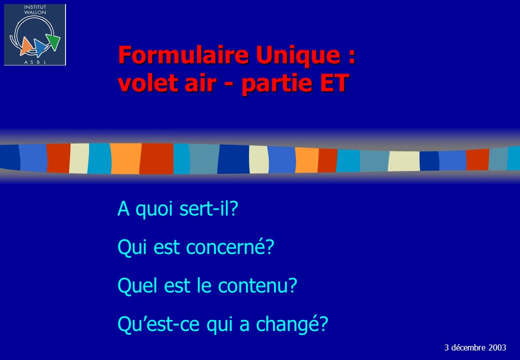 Formulaire Unique : volet air - partie ET A quoi sert-il? Qui est concerné? Quel est le contenu? Quest-ce qui a changé? 3 décembre 2003