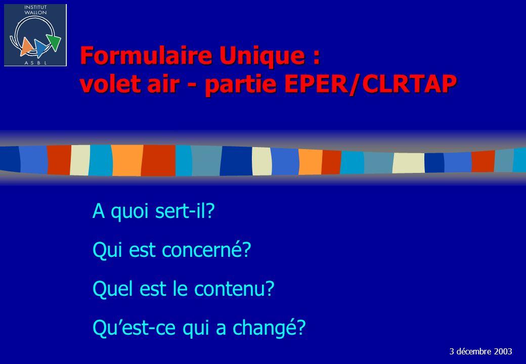 Formulaire Unique : volet air - partie EPER/CLRTAP A quoi sert-il? Qui est concerné? Quel est le contenu? Quest-ce qui a changé? 3 décembre 2003