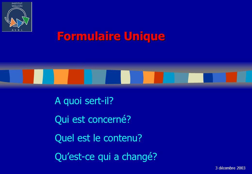 Formulaire Unique A quoi sert-il? Qui est concerné? Quel est le contenu? Quest-ce qui a changé? 3 décembre 2003