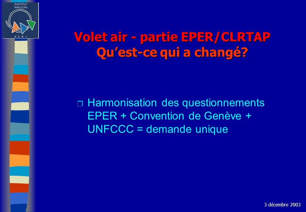 Volet air - partie EPER/CLRTAP Quest-ce qui a changé? r Harmonisation des questionnements EPER + Convention de Genève + UNFCCC = demande unique 3 déce
