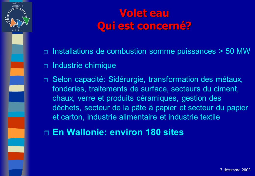 Volet eau Qui est concerné? r Installations de combustion somme puissances > 50 MW r Industrie chimique r Selon capacité: Sidérurgie, transformation d