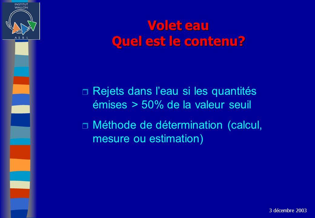 Volet eau Quel est le contenu? r Rejets dans leau si les quantités émises > 50% de la valeur seuil r Méthode de détermination (calcul, mesure ou estim