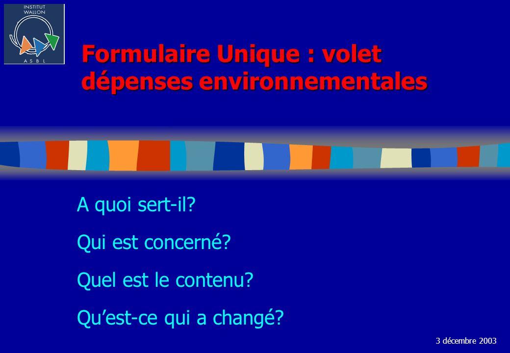 Formulaire Unique : volet dépenses environnementales A quoi sert-il? Qui est concerné? Quel est le contenu? Quest-ce qui a changé? 3 décembre 2003