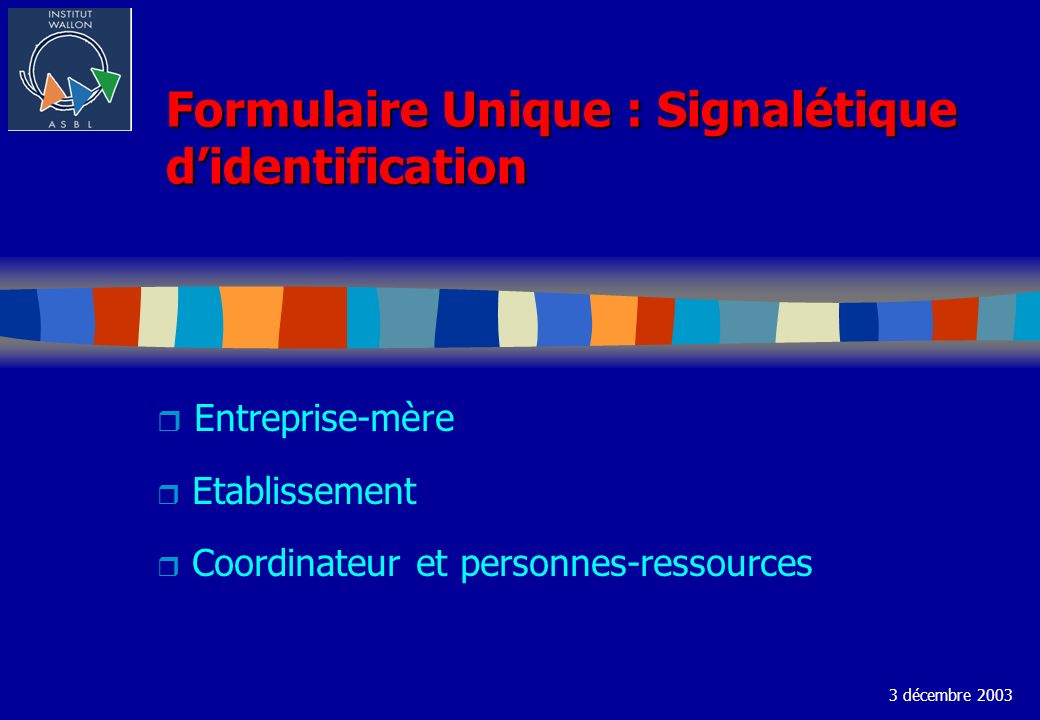 Formulaire Unique : Signalétique didentification r Entreprise-mère r Etablissement r Coordinateur et personnes-ressources 3 décembre 2003