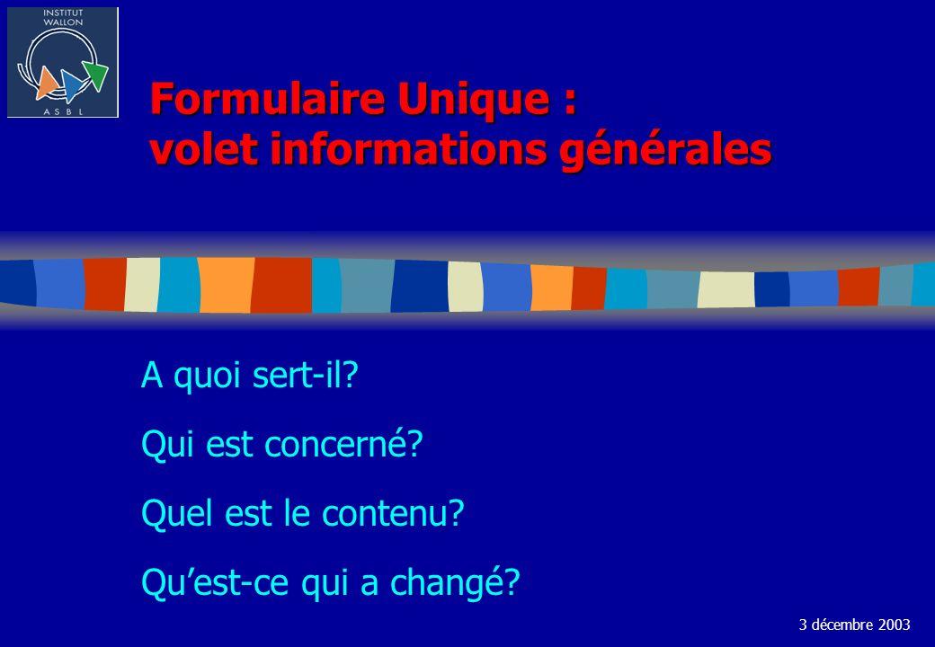 Formulaire Unique : volet informations générales A quoi sert-il? Qui est concerné? Quel est le contenu? Quest-ce qui a changé? 3 décembre 2003