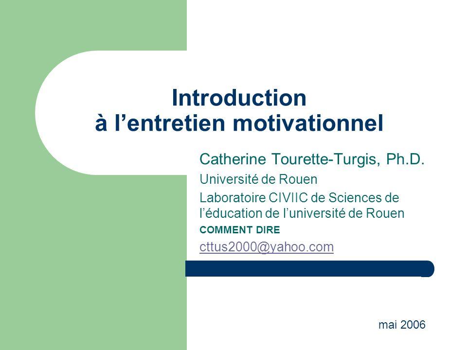 Introduction à lentretien motivationnel Catherine Tourette-Turgis, Ph.D. Université de Rouen Laboratoire CIVIIC de Sciences de léducation de luniversi