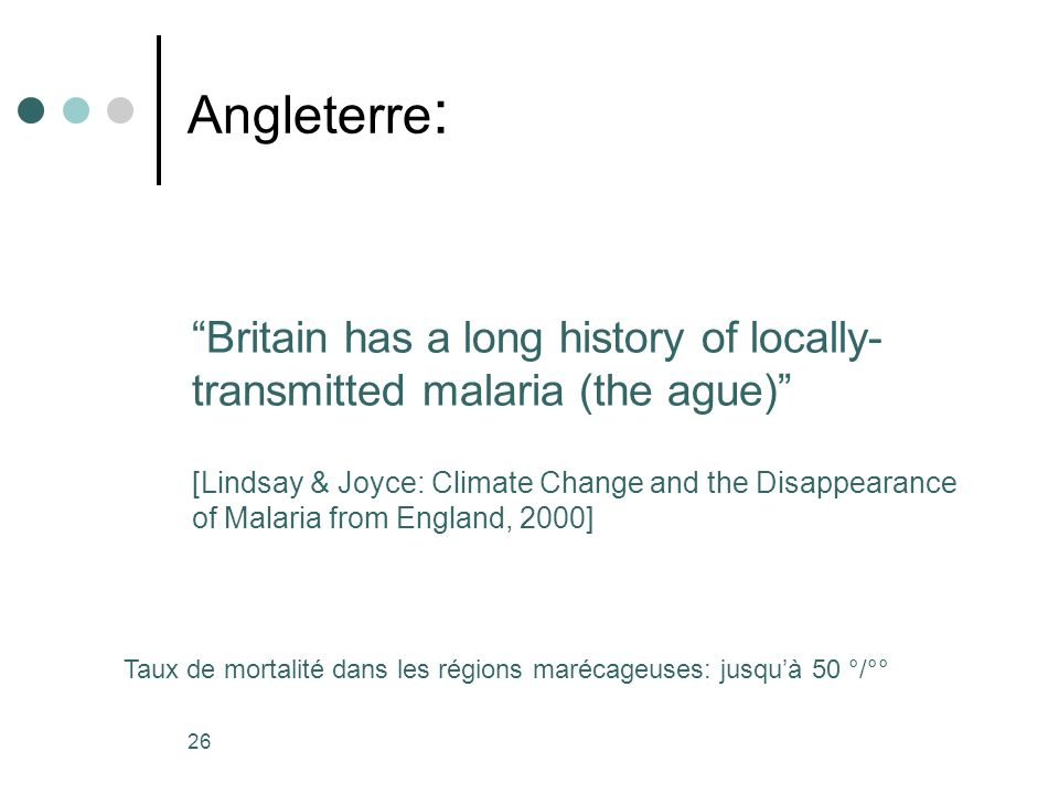 26 Angleterre : Britain has a long history of locally- transmitted malaria (the ague) [Lindsay & Joyce: Climate Change and the Disappearance of Malaria from England, 2000] Taux de mortalité dans les régions marécageuses: jusquà 50 °/°°