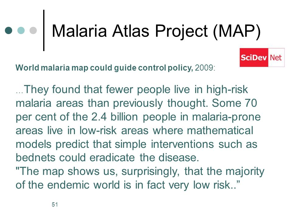 51 Malaria Atlas Project (MAP) World malaria map could guide control policy, 2009: … They found that fewer people live in high-risk malaria areas than previously thought.