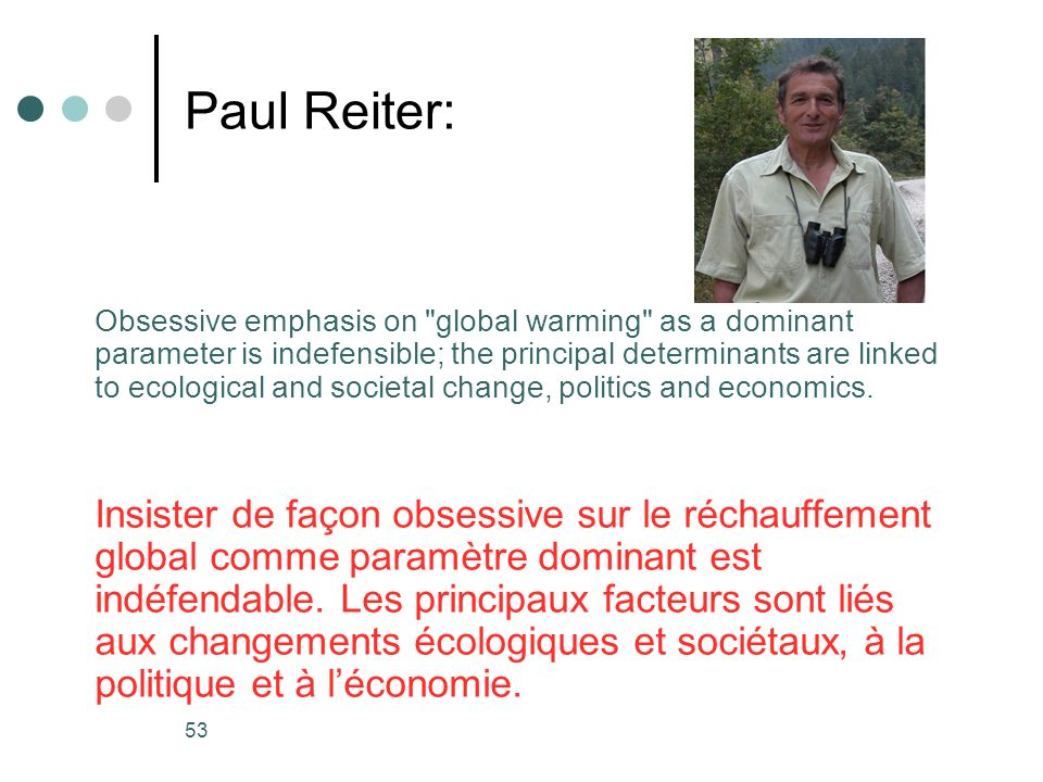 53 Paul Reiter: Obsessive emphasis on global warming as a dominant parameter is indefensible; the principal determinants are linked to ecological and societal change, politics and economics.