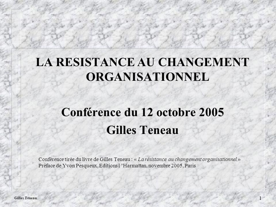Gilles Teneau 1 LA RESISTANCE AU CHANGEMENT ORGANISATIONNEL Conférence du 12 octobre 2005 Gilles Teneau Conférence tirée du livre de Gilles Teneau : «