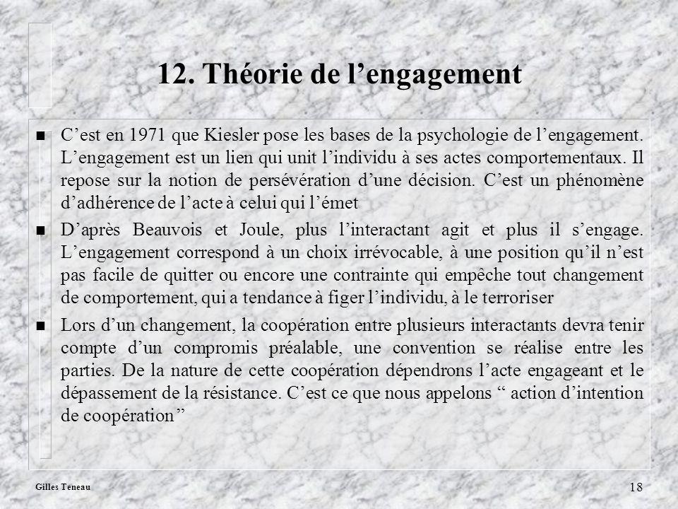 Gilles Teneau 18 12. Théorie de lengagement n Cest en 1971 que Kiesler pose les bases de la psychologie de lengagement. Lengagement est un lien qui un
