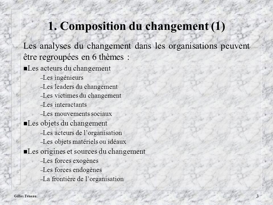 Gilles Teneau 3 1. Composition du changement (1) Les analyses du changement dans les organisations peuvent être regroupées en 6 thèmes : n Les acteurs