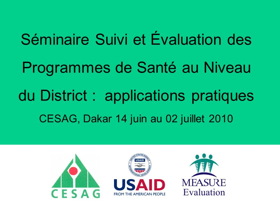 Séminaire Suivi / Evaluation des programmes de santé Dakar, Sénégal, 18 juin au 6 juillet 2007 Suivi de lintervention de CCC (1) Se poursuit durant lintervention Requiert la participation active des principaux acteurs Les différentes parties ont le choix des indicateurs