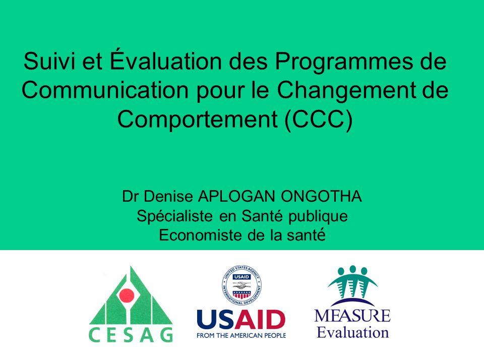 Suivi et Évaluation des Programmes de Communication pour le Changement de Comportement (CCC) Dr Denise APLOGAN ONGOTHA Spécialiste en Santé publique Economiste de la sant é