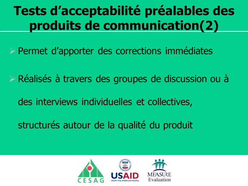 Séminaire Suivi / Evaluation des programmes de santé Dakar, Sénégal, 18 juin au 6 juillet 2007 Tests dacceptabilité préalables des produits de communication(2) Permet dapporter des corrections immédiates Réalisés à travers des groupes de discussion ou à des interviews individuelles et collectives, structurés autour de la qualité du produit