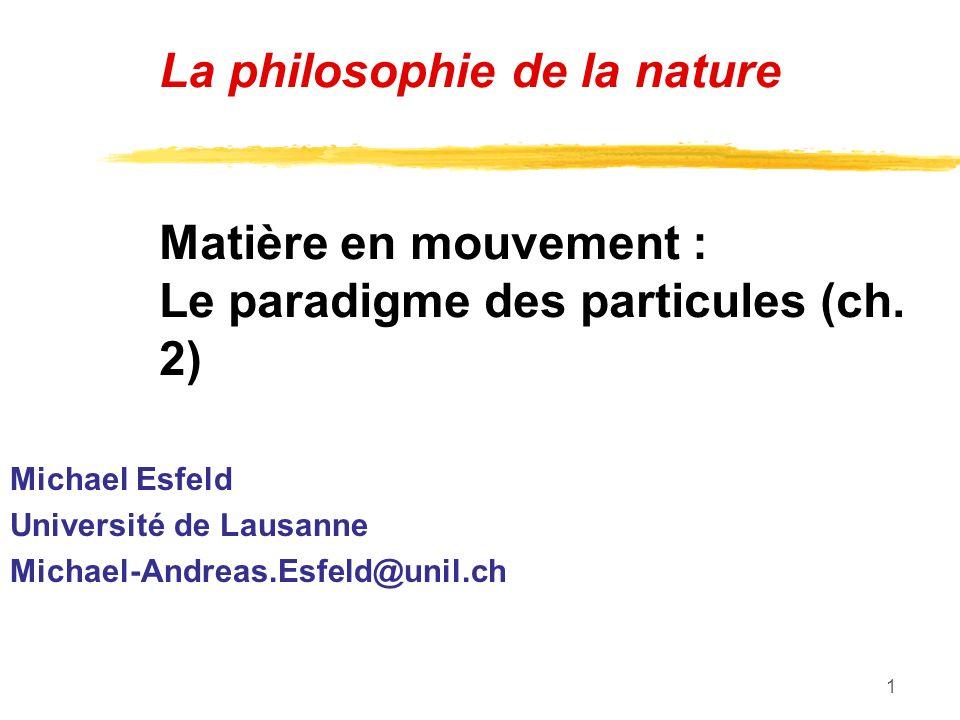 1 La philosophie de la nature Matière en mouvement : Le paradigme des particules (ch. 2) Michael Esfeld Université de Lausanne Michael-Andreas.Esfeld@