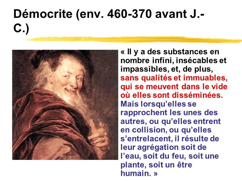 Démocrite (env. 460-370 avant J.- C.) « Il y a des substances en nombre infini, insécables et impassibles, et, de plus, sans qualités et immuables, qu