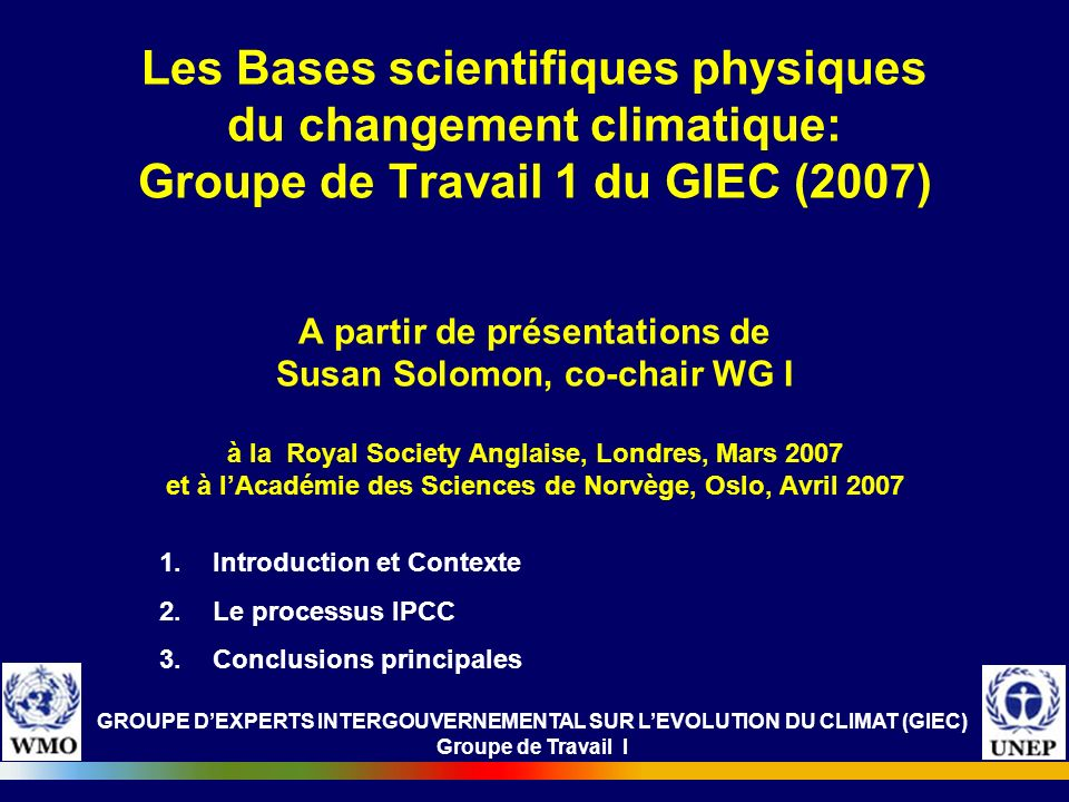 GROUPE DEXPERTS INTERGOUVERNEMENTAL SUR LEVOLUTION DU CLIMAT (GIEC) Groupe de Travail I Les Bases scientifiques physiques du changement climatique: Gr