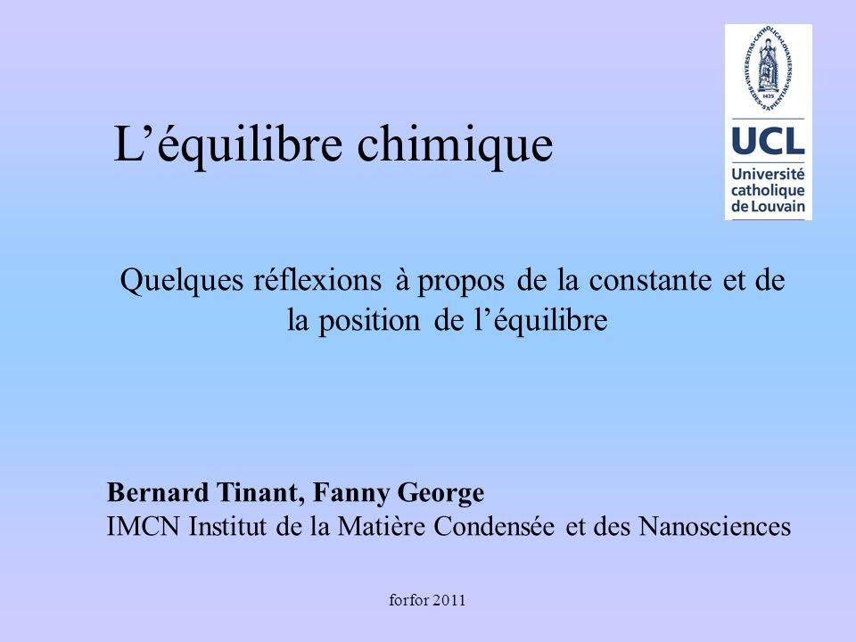 forfor 2011 Léquilibre chimique Quelques réflexions à propos de la constante et de la position de léquilibre Bernard Tinant, Fanny George IMCN Institu