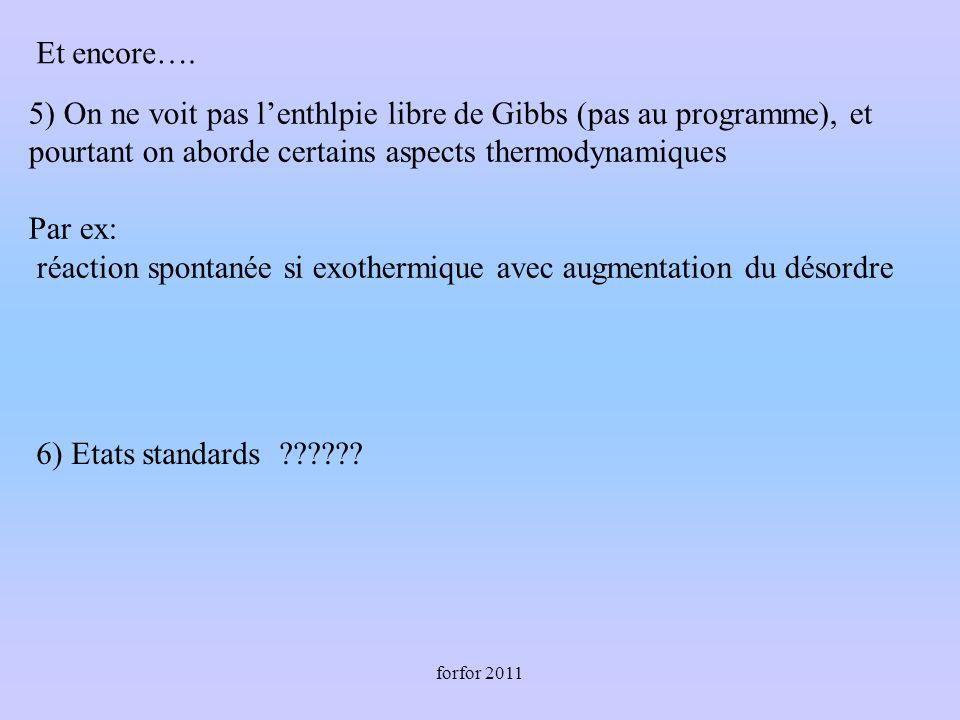 forfor 2011 5) On ne voit pas lenthlpie libre de Gibbs (pas au programme), et pourtant on aborde certains aspects thermodynamiques Par ex: réaction spontanée si exothermique avec augmentation du désordre 6) Etats standards .