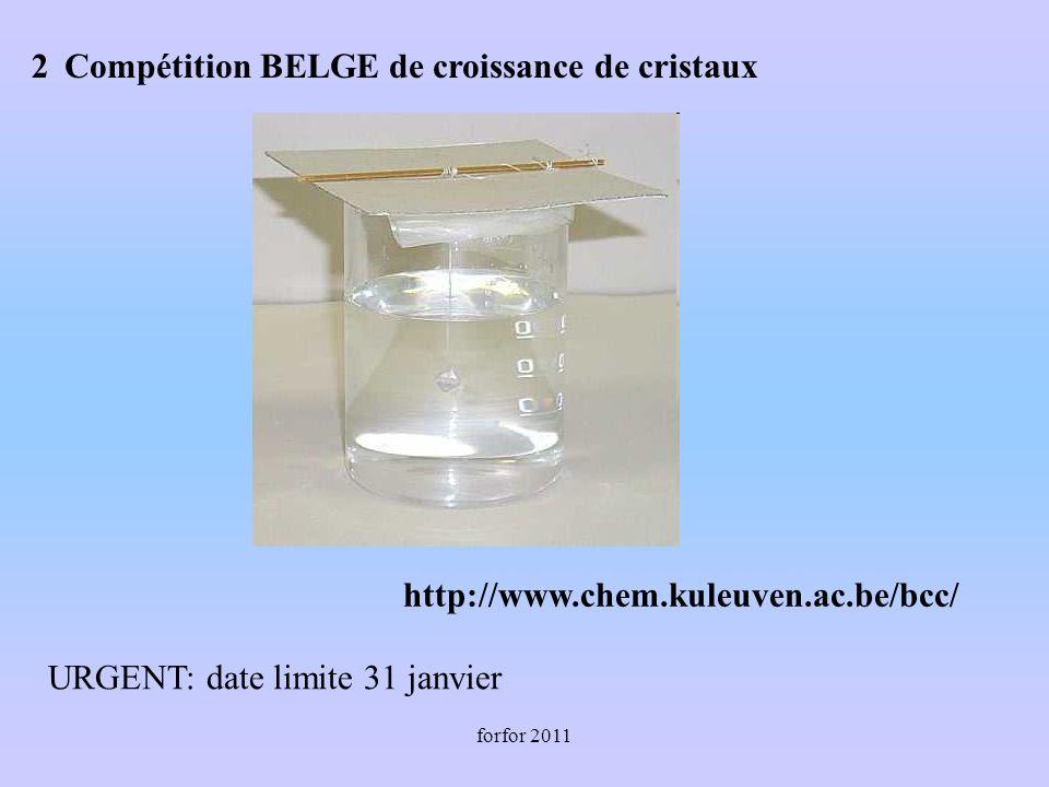 forfor 2011 Compétition BELGE de croissance de cristaux http://www.chem.kuleuven.ac.be/bcc/ URGENT: date limite 31 janvier 2
